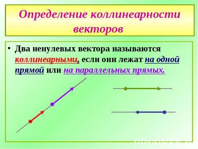 Определение коллинеарности векторов Два ненулевых вектора называются коллинеарными, если они лежат на одной прямой или на параллельных прямых.