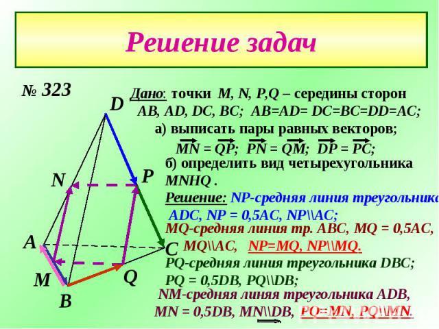 Дано: точки М, N, P,Q – середины сторон AB, AD, DC, BC; AB=AD= DC=BC=DD=AC;а) выписать пары равных векторов;) определить вид четырехугольника MNHQ .Решение: NP-средняя линия треугольника ADC, NP = 0,5AC, NP\\AC;MQ-средняя линия тр. ABC, MQ = 0,5AC, …