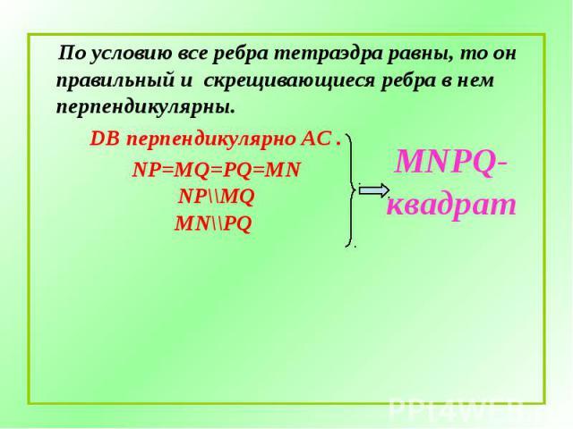 По условию все ребра тетраэдра равны, то он правильный и скрещивающиеся ребра в нем перпендикулярны. По условию все ребра тетраэдра равны, то он правильный и скрещивающиеся ребра в нем перпендикулярны. DB перпендикулярно АС .