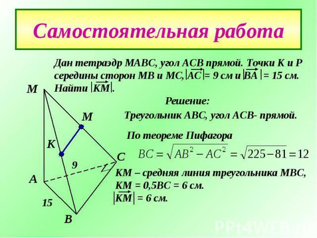 Самостоятельная работаДан тетраэдр МАВС, угол АСВ прямой. Точки К и Р середины сторон МВ и МС, АС = 9 см и ВА = 15 см. Найти КМ . Решение:Треугольник АВС, угол АСВ- прямой.