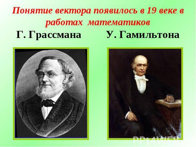 Понятие вектора появилось в 19 веке в работах математиковГ. Грассмана У. Гамильтона