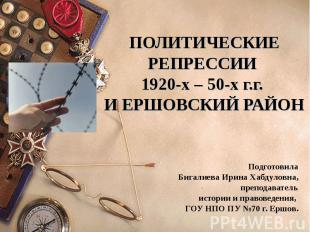 ПОЛИТИЧЕСКИЕ РЕПРЕССИИ 1920-х – 50-х г.г. И ЕРШОВСКИЙ РАЙОНПодготовила Бигалиева