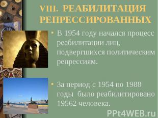 VIII. РЕАБИЛИТАЦИЯ РЕПРЕССИРОВАННЫХВ 1954 году начался процесс реабилитации лиц,