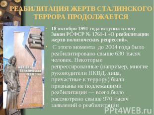 РЕАБИЛИТАЦИЯ ЖЕРТВ СТАЛИНСКОГО ТЕРРОРА ПРОДОЛЖАЕТСЯ18 октября 1991 года вступил