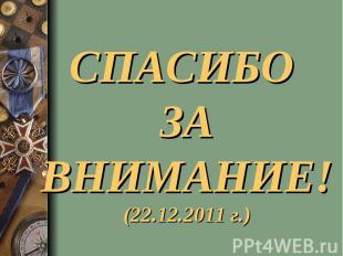 СПАСИБО ЗА ВНИМАНИЕ!(22.12.2011 г.)
