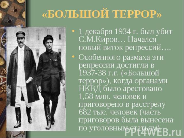 «БОЛЬШОЙ ТЕРРОР»1 декабря 1934 г. был убит С.М.Киров… Начался новый виток репрессий….Особенного размаха эти репрессии достигли в 1937-38 г.г. («Большой террор»), когда органами НКВД было арестовано 1,58 млн. человек и приговорено в расстрелу 682 тыс…