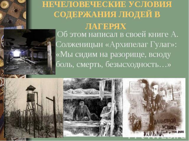 НЕЧЕЛОВЕЧЕСКИЕ УСЛОВИЯ СОДЕРЖАНИЯ ЛЮДЕЙ В ЛАГЕРЯХ Об этом написал в своей книге А. Солженицын «Архипелаг Гулаг»: «Мы сидим на разорище, всюду боль, смерть, безысходность…»