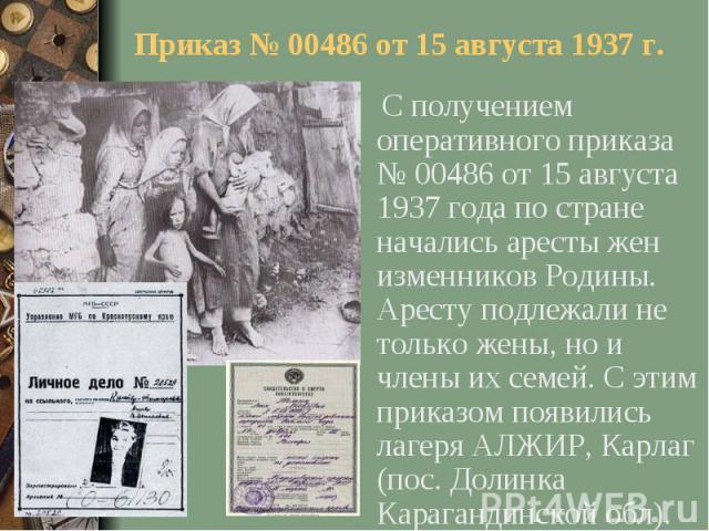 Приказ № 00486 от 15 августа 1937 г. С получением оперативного приказа № 00486 от 15 августа 1937 года по стране начались аресты жен изменников Родины. Аресту подлежали не только жены, но и члены их семей. С этим приказом появились лагеря АЛЖИР, Кар…