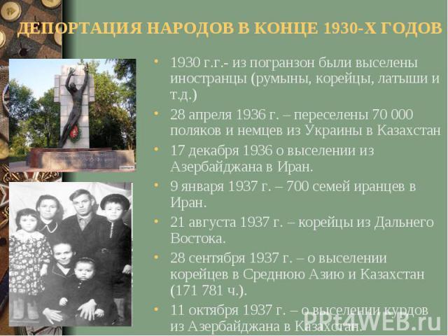 ДЕПОРТАЦИЯ НАРОДОВ В КОНЦЕ 1930-Х ГОДОВ1930 г.г.- из погранзон были выселены иностранцы (румыны, корейцы, латыши и т.д.)28 апреля 1936 г. – переселены 70 000 поляков и немцев из Украины в Казахстан17 декабря 1936 о выселении из Азербайджана в Иран.9…
