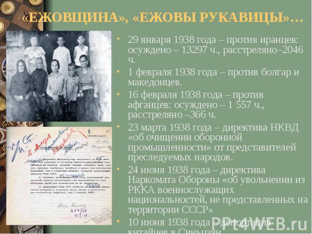 «ЕЖОВЩИНА», «ЕЖОВЫ РУКАВИЦЫ»…29 января 1938 года – против иранцев: осуждено – 13297 ч., расстреляно–2046 ч.1 февраля 1938 года – против болгар и македонцев.16 февраля 1938 года – против афганцев: осуждено – 1 557 ч., расстреляно –366 ч.23 марта 1938…