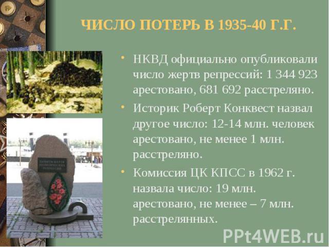 ЧИСЛО ПОТЕРЬ В 1935-40 Г.Г.НКВД официально опубликовали число жертв репрессий: 1 344 923 арестовано, 681 692 расстреляно.Историк Роберт Конквест назвал другое число: 12-14 млн. человек арестовано, не менее 1 млн. расстреляно.Комиссия ЦК КПСС в 1962 …