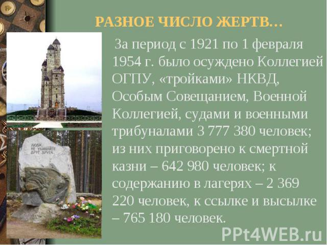 РАЗНОЕ ЧИСЛО ЖЕРТВ… За период с 1921 по 1 февраля 1954 г. было осуждено Коллегией ОГПУ, «тройками» НКВД, Особым Совещанием, Военной Коллегией, судами и военными трибуналами 3 777 380 человек; из них приговорено к смертной казни – 642 980 человек; к …