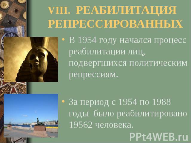 VIII. РЕАБИЛИТАЦИЯ РЕПРЕССИРОВАННЫХВ 1954 году начался процесс реабилитации лиц, подвергшихся политическим репрессиям. За период с 1954 по 1988 годы было реабилитировано 19562 человека.