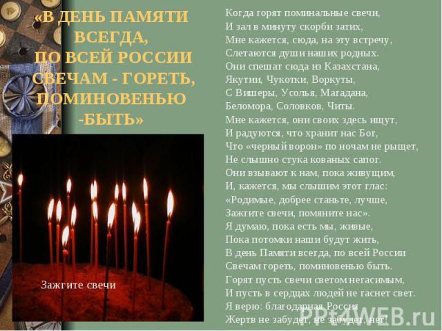 «В ДЕНЬ ПАМЯТИ ВСЕГДА, ПО ВСЕЙ РОССИИ СВЕЧАМ - ГОРЕТЬ, ПОМИНОВЕНЬЮ -БЫТЬ»Когда горят поминальные свечи, И зал в минуту скорби затих, Мне кажется, сюда, на эту встречу, Слетаются души наших родных. Они спешат сюда из Казахстана, Якутии, Чукотки, Ворк…