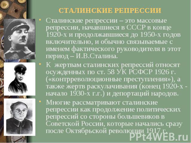СТАЛИНСКИЕ РЕПРЕССИИСталинские репрессии – это массовые репрессии, начавшиеся в СССР в конце 1920-х и продолжавшиеся до 1950-х годов включительно, и обычно связываемые с именем фактического руководителя в этот период – И.В.Сталина. К жертвам сталинс…