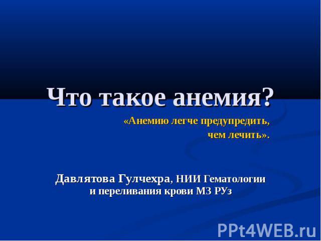 Что такое анемия?«Анемию легче предупредить, чем лечить».Давлятова Гулчехра, НИИ Гематологии и переливания крови МЗ РУз