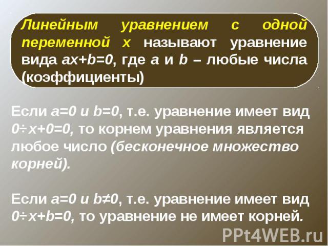 Линейным уравнением с одной переменной x называют уравнение вида ax+b=0, где a и b – любые числа (коэффициенты)Если а=0 и b=0, т.е. уравнение имеет вид 0⋅x+0=0, то корнем уравнения является любое число (бесконечное множество корней). Если а=0 и b≠0,…