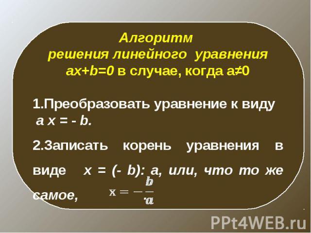 Алгоритм решения линейного уравнения ax+b=0 в случае, когда a≠0Преобразовать уравнение к виду a x = - b.Записать корень уравнения в виде x = (- b): a, или, что то же самое, .