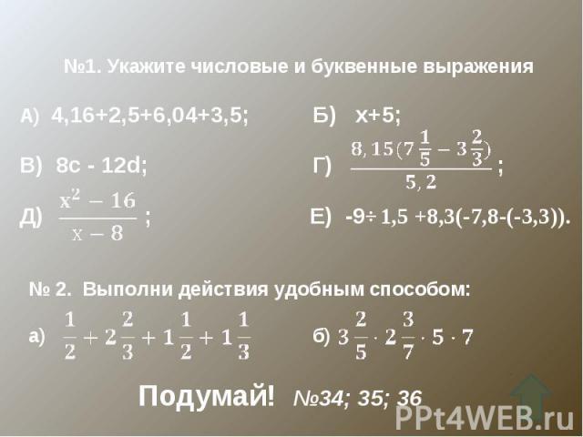 №1. Укажите числовые и буквенные выраженияА) 4,16+2,5+6,04+3,5; Б) х+5;В) 8с - 12d; Г) ;Д) ; Е) -9⋅1,5 +8,3(-7,8-(-3,3)).№ 2. Выполни действия удобным способом:а) б)