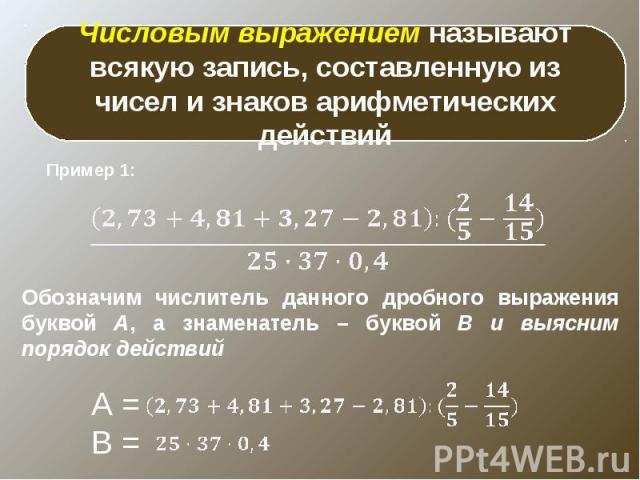 Числовым выражением называют всякую запись, составленную из чисел и знаков арифметических действийОбозначим числитель данного дробного выражения буквой А, а знаменатель – буквой В и выясним порядок действий