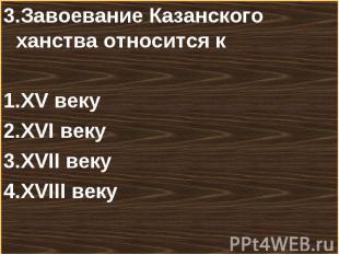 3.Завоевание Казанского ханства относится к3.Завоевание Казанского ханства относ
