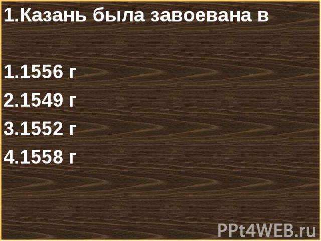 1.Казань была завоевана в 1.Казань была завоевана в 1556 г1549 г1552 г1558 г