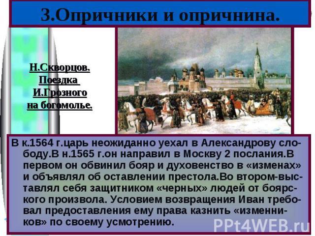 В к.1564 г.царь неожиданно уехал в Александрову сло-боду.В н.1565 г.он направил в Москву 2 послания.В первом он обвинил бояр и духовенство в «изменах» и объявлял об оставлении престола.Во втором-выс-тавлял себя защитником «черных» людей от боярс-ког…