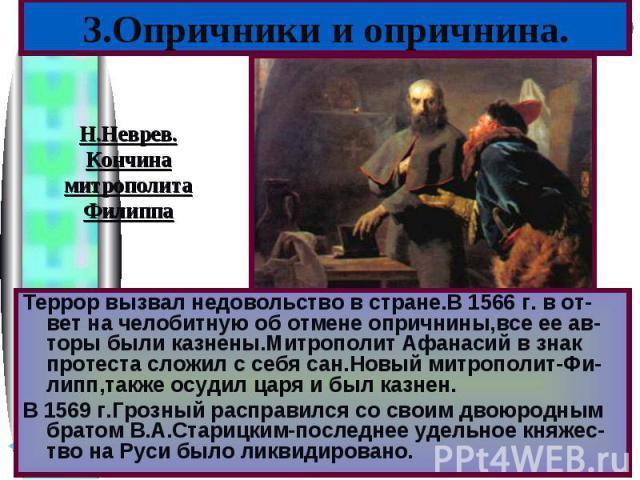 Террор вызвал недовольство в стране.В 1566 г. в от-вет на челобитную об отмене опричнины,все ее ав-торы были казнены.Митрополит Афанасий в знак протеста сложил с себя сан.Новый митрополит-Фи-липп,также осудил царя и был казнен.В 1569 г.Грозный распр…