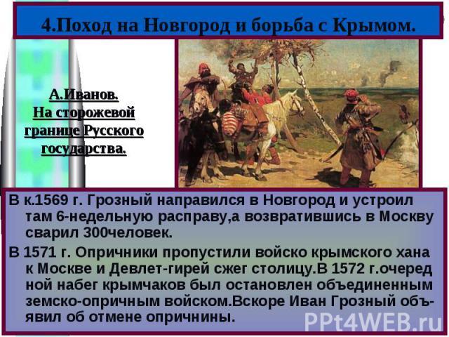 В к.1569 г. Грозный направился в Новгород и устроил там 6-недельную расправу,а возвратившись в Москву сварил 300человек.В 1571 г. Опричники пропустили войско крымского хана к Москве и Девлет-гирей сжег столицу.В 1572 г.очеред ной набег крымчаков был…