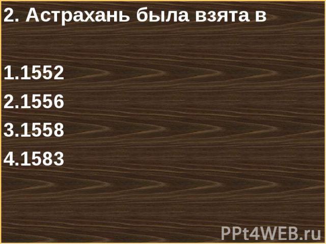 2. Астрахань была взята в 2. Астрахань была взята в 1552155615581583