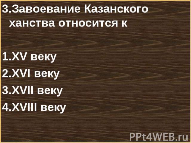 3.Завоевание Казанского ханства относится к3.Завоевание Казанского ханства относится кXV векуXVI векуXVII векуXVIII веку