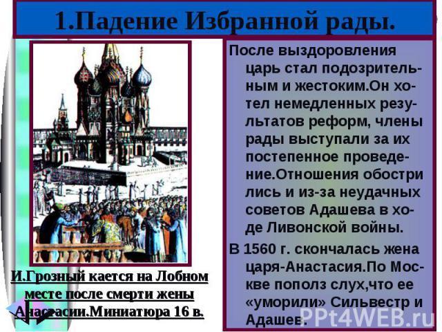 После выздоровления царь стал подозритель-ным и жестоким.Он хо-тел немедленных резу-льтатов реформ, члены рады выступали за их постепенное проведе-ние.Отношения обостри лись и из-за неудачных советов Адашева в хо-де Ливонской войны.В 1560 г. скончал…