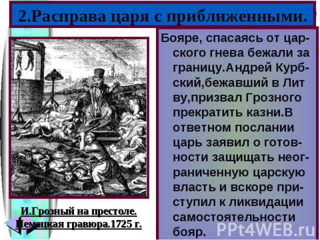 Бояре, спасаясь от цар-ского гнева бежали за границу.Андрей Курб-ский,бежавший в Лит ву,призвал Грозного прекратить казни.В ответном послании царь заявил о готов-ности защищать неог-раниченную царскую власть и вскоре при-ступил к ликвидации самостоя…
