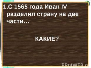 1.С 1565 года Иван IV разделил страну на две части…1.С 1565 года Иван IV раздели