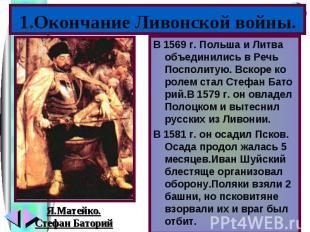 1.Окончание Ливонской войны.В 1569 г. Польша и Литва объединились в Речь Посполи
