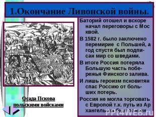 1.Окончание Ливонской войны.Баторий отошел и вскоре начал переговоры с Мос квой.