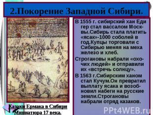 2.Покорение Западной Сибири.В 1555 г. сибирский хан Еди гер стал вассалом Моск-в