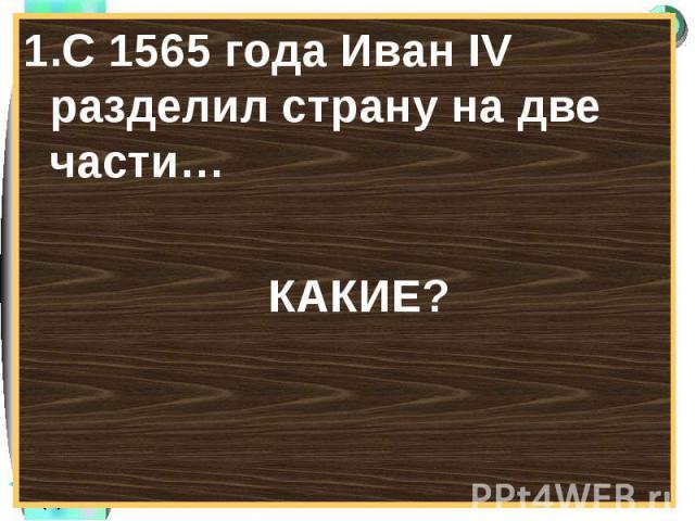 1.С 1565 года Иван IV разделил страну на две части…1.С 1565 года Иван IV разделил страну на две части… КАКИЕ?