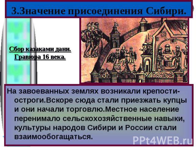 3.Значение присоединения Сибири.На завоеванных землях возникали крепости-остроги.Вскоре сюда стали приезжать купцы и они начали торговлю.Местное население перенимало сельскохозяйственные навыки, культуры народов Сибири и России стали взаимообогащаться.