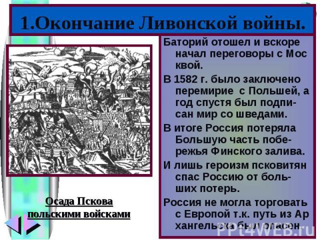 1.Окончание Ливонской войны.Баторий отошел и вскоре начал переговоры с Мос квой.В 1582 г. было заключено перемирие с Польшей, а год спустя был подпи-сан мир со шведами.В итоге Россия потеряла Большую часть побе-режья Финского залива.И лишь героизм п…