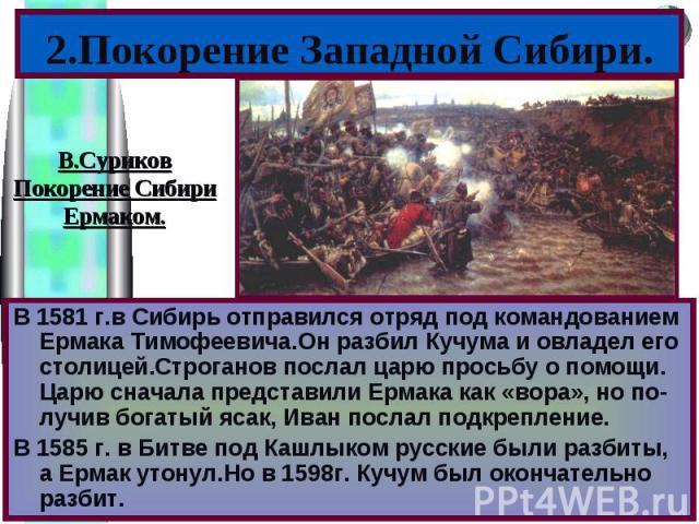 2.Покорение Западной Сибири.В 1581 г.в Сибирь отправился отряд под командованием Ермака Тимофеевича.Он разбил Кучума и овладел его столицей.Строганов послал царю просьбу о помощи. Царю сначала представили Ермака как «вора», но по-лучив богатый ясак,…