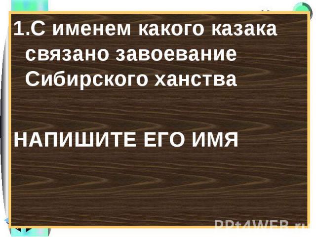 1.С именем какого казака связано завоевание Сибирского ханстваНАПИШИТЕ ЕГО ИМЯ
