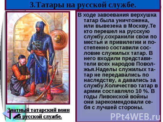 В ходе завоевания верхушка татар была уничтожена, или вывезена в Москву.Те кто перешел на русскую службу,сохранили свои по местья и привилегии и по-степенно составили сос-ловие служилых татар. В него входили представи-тели всех народов Повол-жья.Над…