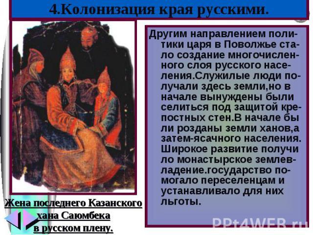 Другим направлением поли-тики царя в Поволжье ста-ло создание многочислен-ного слоя русского насе-ления.Служилые люди по-лучали здесь земли,но в начале вынуждены были селиться под защитой кре-постных стен.В начале бы ли розданы земли ханов,а затем-я…