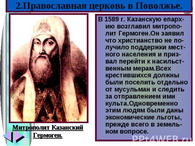 В 1589 г. Казанскую епарх-ию возглавил митропо-лит Гермоген.Он заявил что христианство не по-лучило поддержки мест-ного населения и приз-вал перейти к насильст-венным мерам.Всех крестившихся должны были поселить отдельно от мусульман и следить за от…