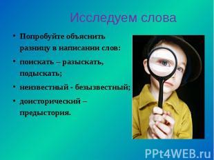 Попробуйте объяснить разницу в написании слов:поискать – разыскать, подыскать;не