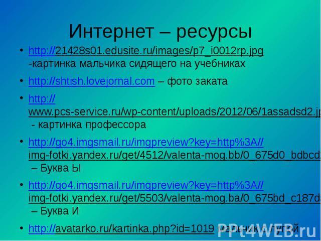 Интернет – ресурсыhttp://21428s01.edusite.ru/images/p7_i0012rp.jpg -картинка мальчика сидящего на учебникахhttp://shtish.lovejornal.com – фото закатаhttp://www.pcs-service.ru/wp-content/uploads/2012/06/1assadsd2.jpg - картинка профессораhttp://go4.i…
