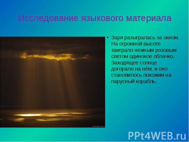Исследование языкового материалаЗаря разыгралась за окном. На огромной высоте заиграло нежным розовым светом одинокое облачко. Заходящее солнце догорало на нём, и оно становилось похожим на парусный корабль.
