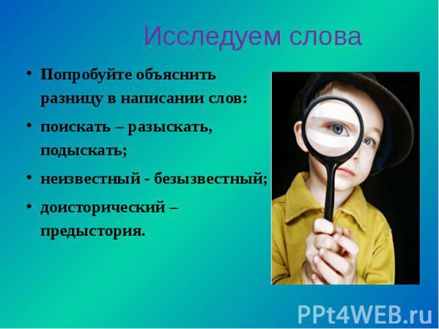 Попробуйте объяснить разницу в написании слов:поискать – разыскать, подыскать;неизвестный - безызвестный;доисторический – предыстория.