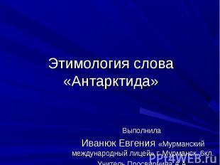 Этимология слова «Антарктида»Выполнила Иванюк Евгения «Мурманский международный